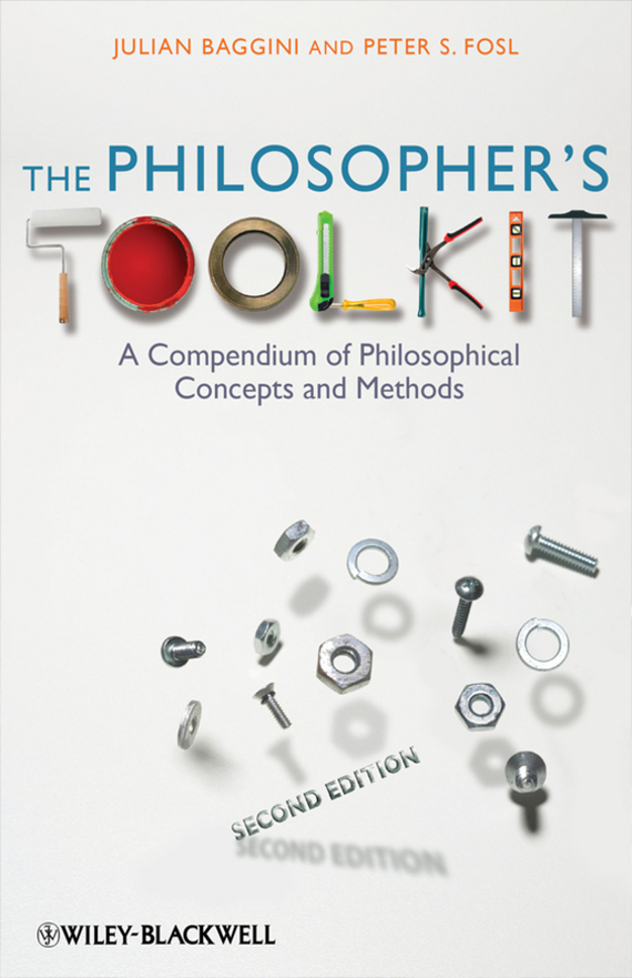 Julian Baggini The Philosopher's Toolkit. A Compendium of Philosophical Concepts and Methods