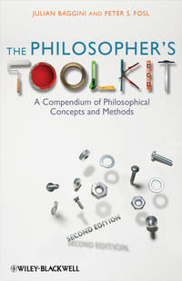 Julian  Baggini - The Philosopher's Toolkit. A Compendium of Philosophical Concepts and Methods