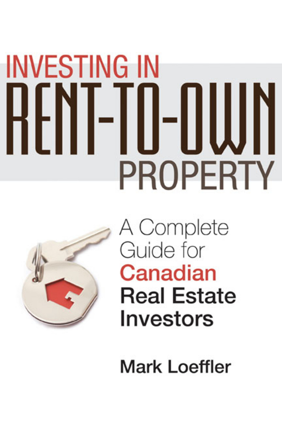 Mark Loeffler Investing in Rent-to-Own Property. A Complete Guide for Canadian Real Estate Investors