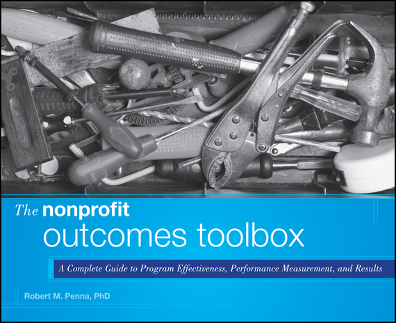 Robert Penna M. The Nonprofit Outcomes Toolbox. A Complete Guide to Program Effectiveness, Performance Measurement, and Results alison green managing to change the world the nonprofit manager s guide to getting results