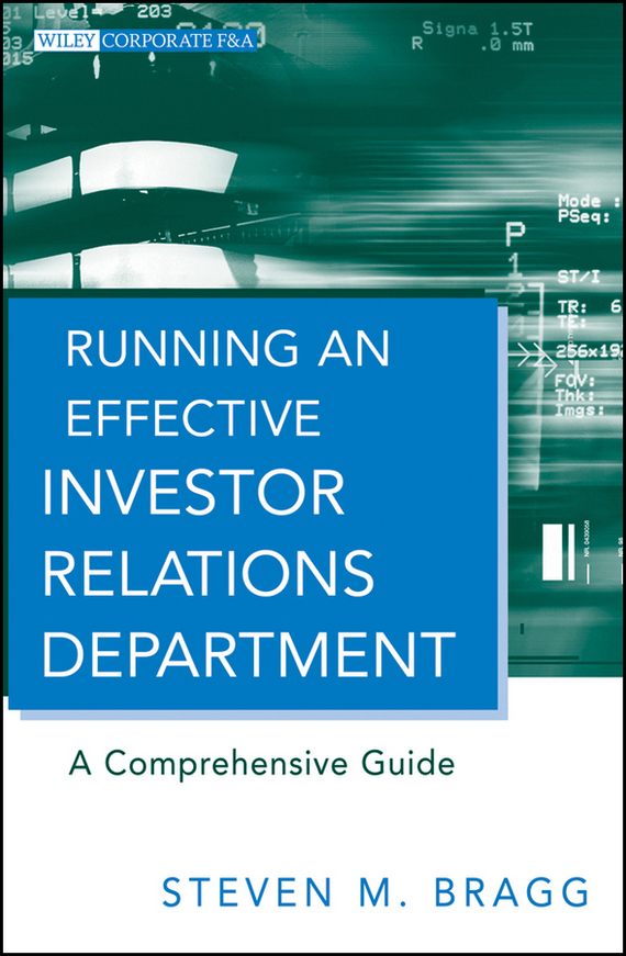 Steven Bragg M. Running an Effective Investor Relations Department. A Comprehensive Guide