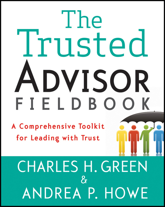 Charles Green H. The Trusted Advisor Fieldbook. A Comprehensive Toolkit for Leading with Trust sharon schweitzer access to asia your multicultural guide to building trust inspiring respect and creating long lasting business relationships