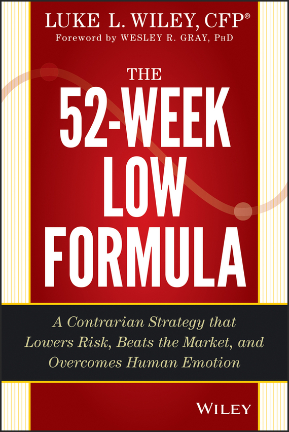 Wesley R. Gray The 52-Week Low Formula. A Contrarian Strategy that Lowers Risk, Beats the Market, and Overcomes Human Emotion michael tobin forget strategy get results radical management attitudes that will deliver outstanding success