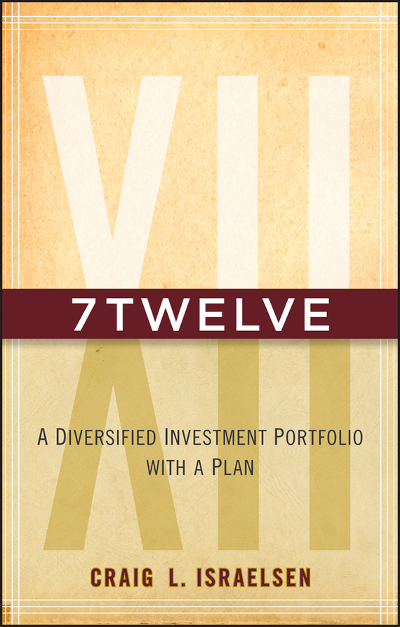 Craig Israelsen L. 7Twelve. A Diversified Investment Portfolio with a Plan