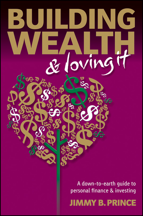 Jimmy Prince B. Building Wealth and Loving It. A Down-to-Earth Guide to Personal Finance and Investing tim kochis managing concentrated stock wealth an advisor s guide to building customized solutions
