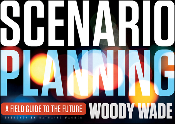 Woody  Wade Scenario Planning. A Field Guide to the Future promoting social change in the arab gulf
