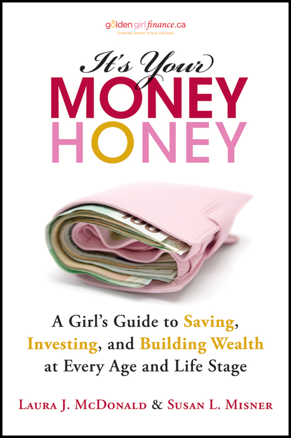 Laura McDonald J. It's Your Money, Honey. A Girl's Guide to Saving, Investing, and Building Wealth at Every Age and Life Stage reid hoffman angel investing the gust guide to making money and having fun investing in startups