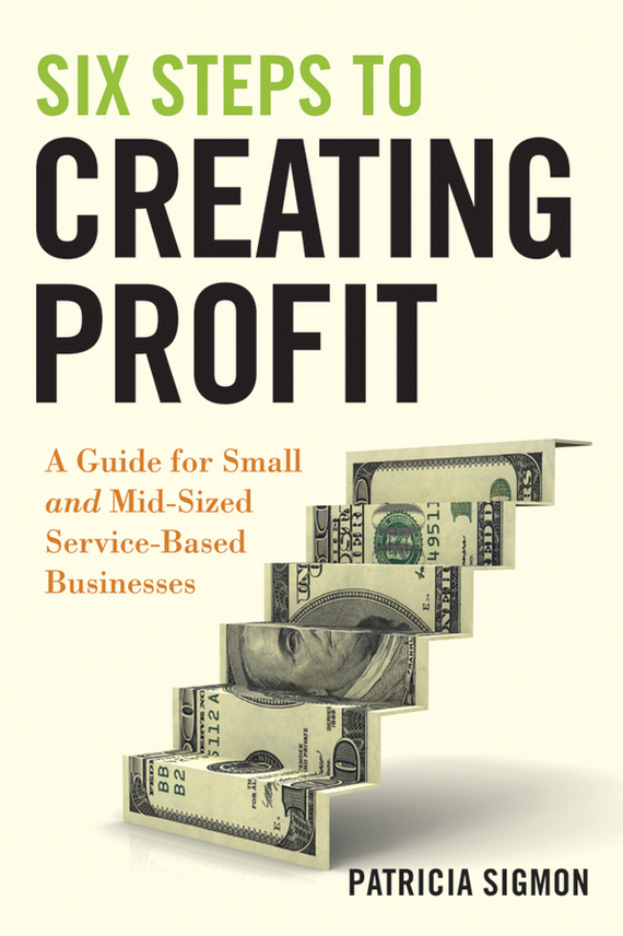 Patricia  Sigmon Six Steps to Creating Profit. A Guide for Small and Mid-Sized Service-Based Businesses bart baesens profit driven business analytics