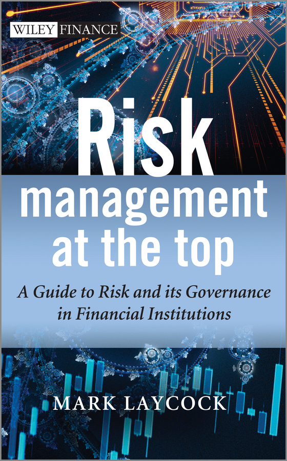 Mark Laycock Risk Management At The Top. A Guide to Risk and its Governance in Financial Institutions kenji imai advanced financial risk management tools and techniques for integrated credit risk and interest rate risk management