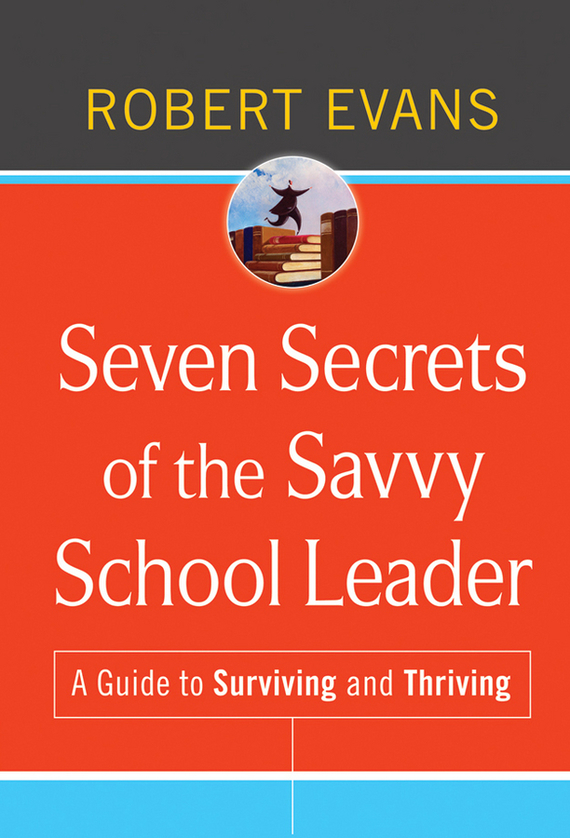 Robert Evans Seven Secrets of the Savvy School Leader. A Guide to Surviving and Thriving james m kouzes learning leadership the five fundamentals of becoming an exemplary leader