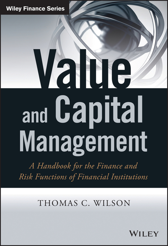 Thomas Wilson C. Value and Capital Management. A Handbook for the Finance and Risk Functions of Financial Institutions ISBN: 9781118774380