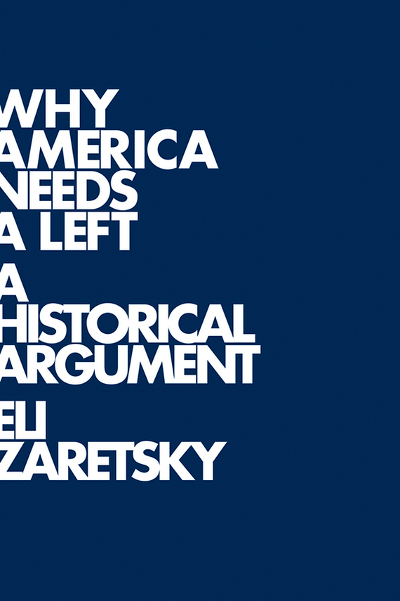 Eli  Zaretsky Why America Needs a Left. A Historical Argument toward a social history of the american civil war