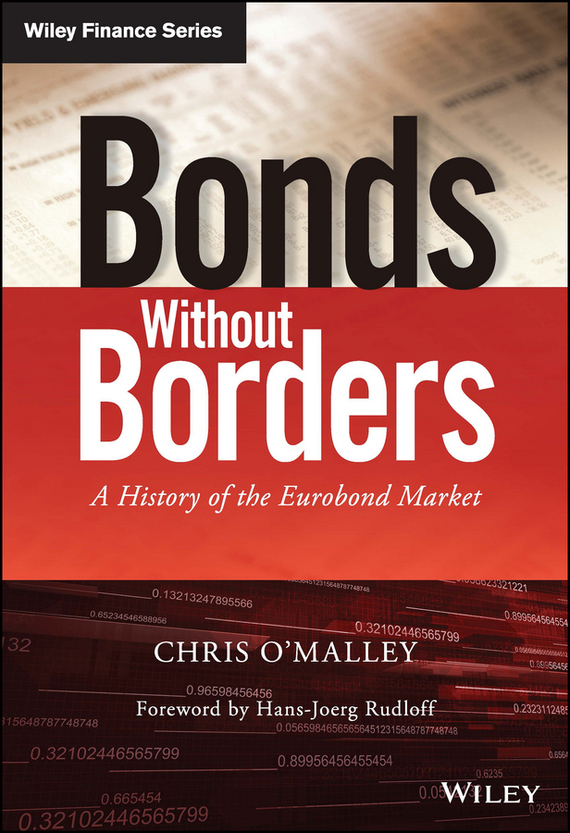 Chris  O'Malley Bonds without Borders. A History of the Eurobond Market business across borders