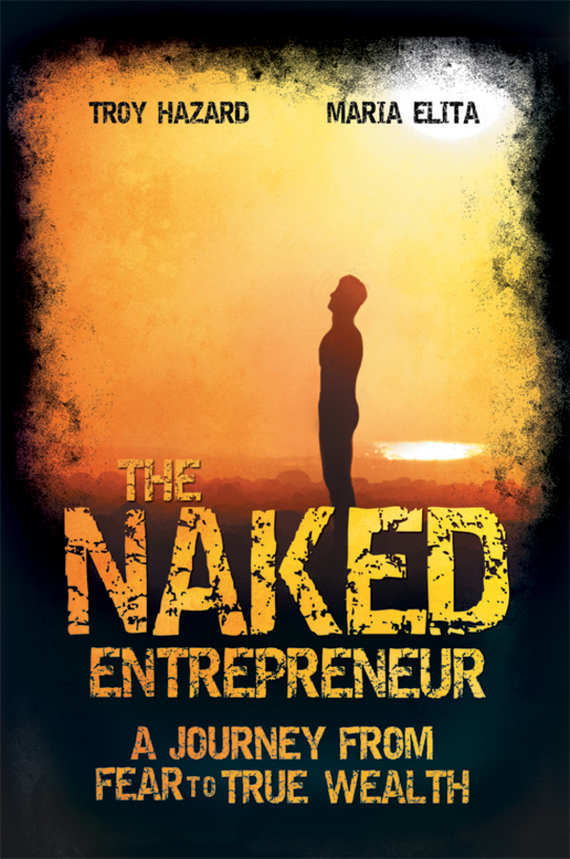 Troy Hazard The Naked Entrepreneur. A Journey From Fear to True Wealth after you