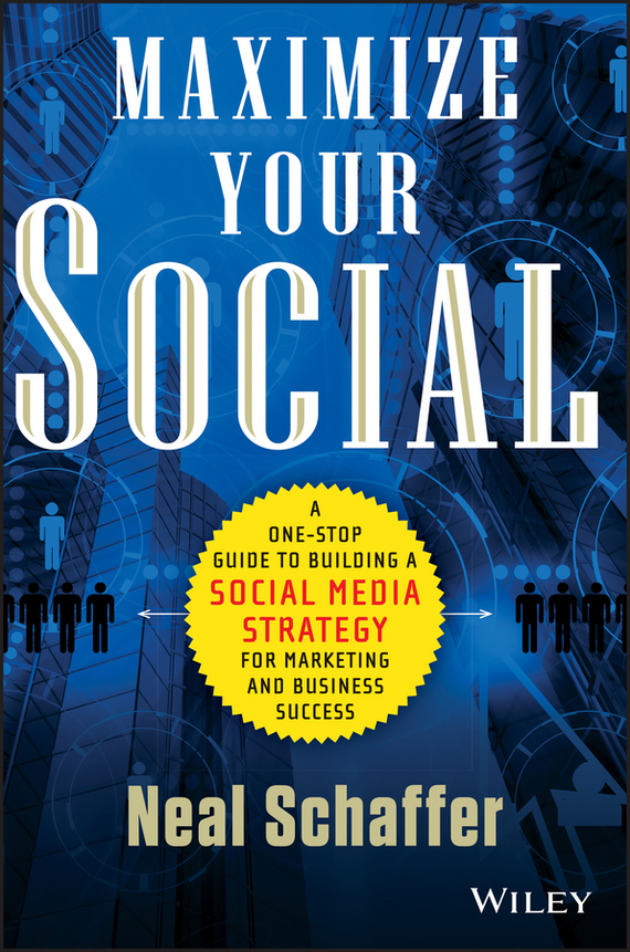 Neal Schaffer Maximize Your Social. A One-Stop Guide to Building a Social Media Strategy for Marketing and Business Success ISBN: 9781118756638 luckett o casey m the social organism a radical undestanding of social media to trasform your business and life