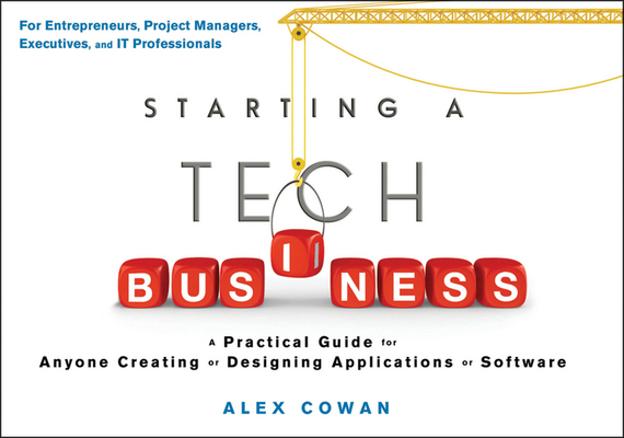 Alex  Cowan Starting a Tech Business. A Practical Guide for Anyone Creating or Designing Applications or Software test drive your dream job a step by step guide to finding and creating the work you love