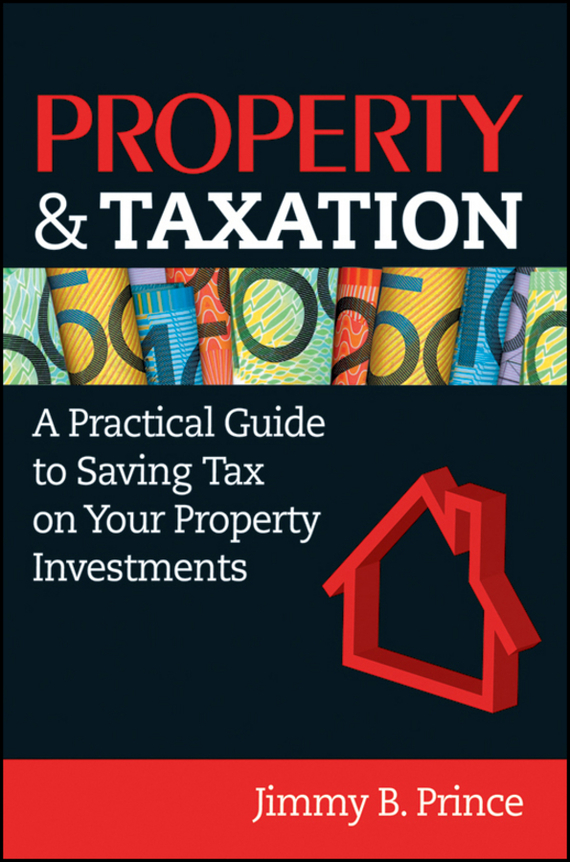Jimmy Prince B. Property & Taxation. A Practical Guide to Saving Tax on Your Property Investments ISBN: 9780730375531
