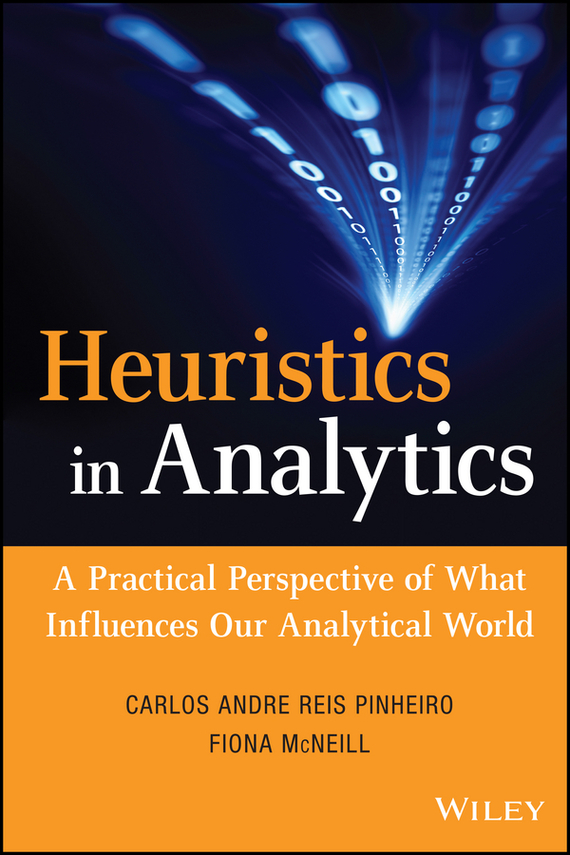 Fiona  McNeill Heuristics in Analytics. A Practical Perspective of What Influences Our Analytical World bart baesens profit driven business analytics