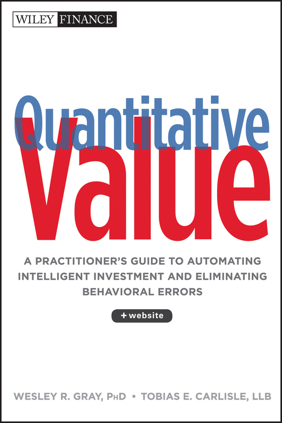 Wesley R. Gray Quantitative Value. A Practitioner's Guide to Automating Intelligent Investment and Eliminating Behavioral Errors james montier value investing tools and techniques for intelligent investment