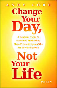 Andy  Core - Change Your Day, Not Your Life. A Realistic Guide to Sustained Motivation, More Productivity and the Art Of Working Well