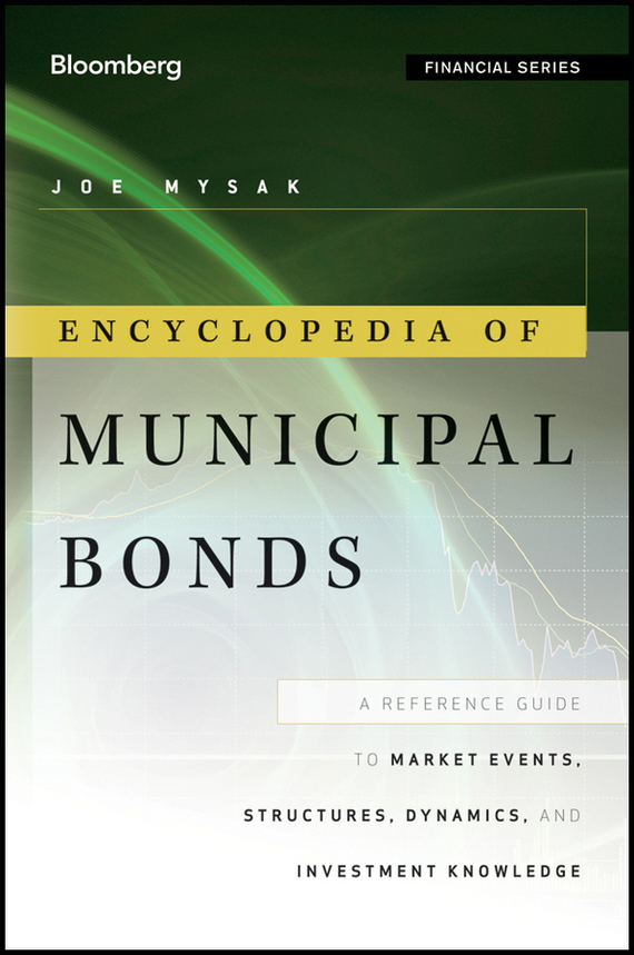 Joe  Mysak Encyclopedia of Municipal Bonds. A Reference Guide to Market Events, Structures, Dynamics, and Investment Knowledge sifma the fundamentals of municipal bonds