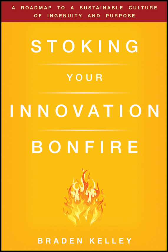 Braden  Kelley Stoking Your Innovation Bonfire. A Roadmap to a Sustainable Culture of Ingenuity and Purpose duncan bruce the dream cafe lessons in the art of radical innovation