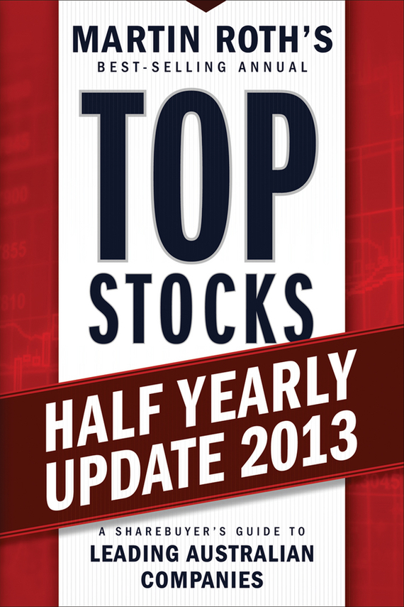 Martin Roth Top Stocks 2013 Half Yearly Update. A Sharebuyer's Guide to Leading Australian Companies martin roth top stocks 2016