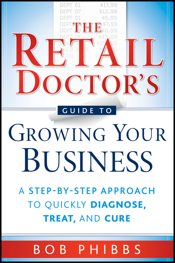 Bob  Phibbs The Retail Doctor's Guide to Growing Your Business. A Step-by-Step Approach to Quickly Diagnose, Treat, and Cure stewart a kodansha s hiragana workbook a step by step approach to basic japanese writing