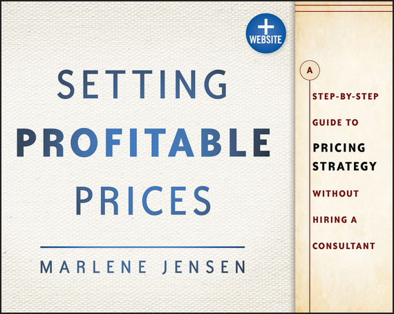 Marlene  Jensen Setting Profitable Prices. A Step-by-Step Guide to Pricing Strategy--Without Hiring a Consultant marlene  jensen setting profitable