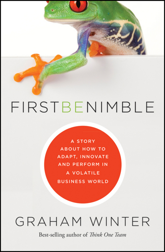 Graham  Winter First Be Nimble. A Story About How to Adapt, Innovate and Perform in a Volatile Business World randy pennington make change work staying nimble relevant and engaged in a world of constant change