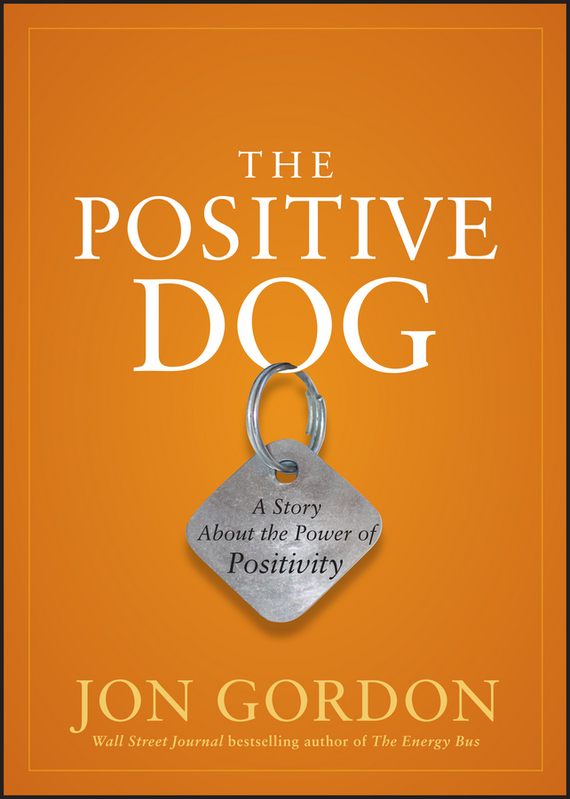 Jon Gordon The Positive Dog. A Story About the Power of Positivity ISBN: 9781118221099 jon gordon the no complaining rule positive ways to deal with negativity at work