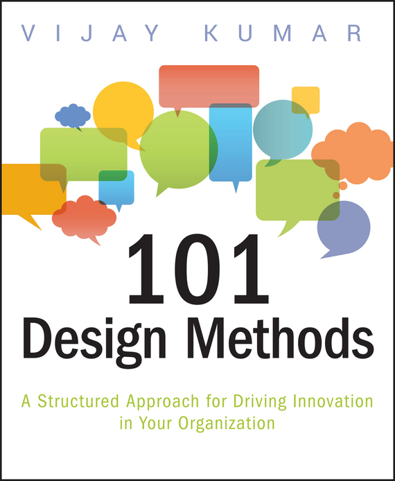 Vijay  Kumar 101 Design Methods. A Structured Approach for Driving Innovation in Your Organization