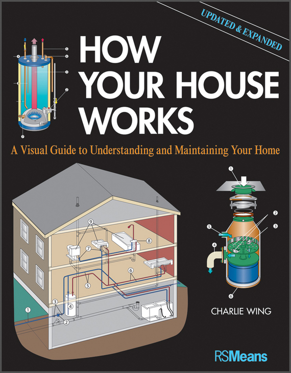 Charlie Wing How Your House Works. A Visual Guide to Understanding and Maintaining Your Home, Updated and Expanded ray  cooper how to sell a house fast in