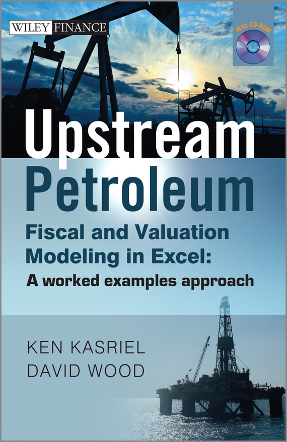 David  Wood Upstream Petroleum Fiscal and Valuation Modeling in Excel. A Worked Examples Approach petroleum production engineering a computer assisted approach