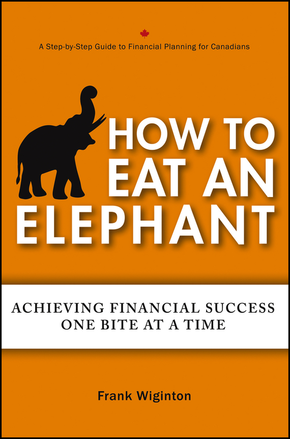 Фото Frank Wiginton How to Eat an Elephant. Achieving Financial Success One Bite at a Time finance and investments