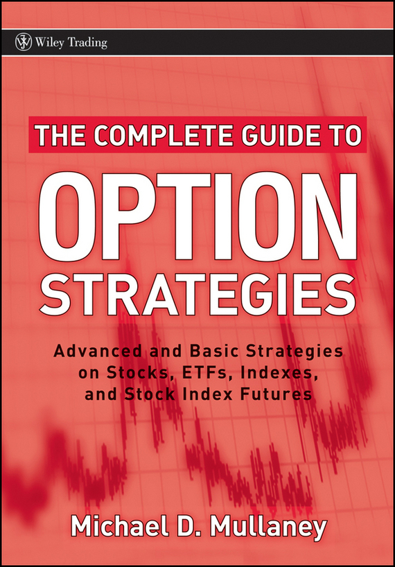 Michael Mullaney The Complete Guide to Option Strategies. Advanced and Basic Strategies on Stocks, ETFs, Indexes and Stock Index Futures tim kochis managing concentrated stock wealth an advisor s guide to building customized solutions