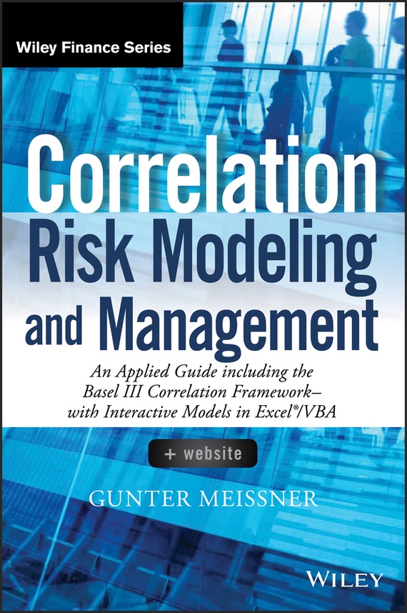 Gunter  Meissner Correlation Risk Modeling and Management. An Applied Guide including the Basel III Correlation Framework - With Interactive Models in Excel / VBA juan ramirez handbook of basel iii capital enhancing bank capital in practice