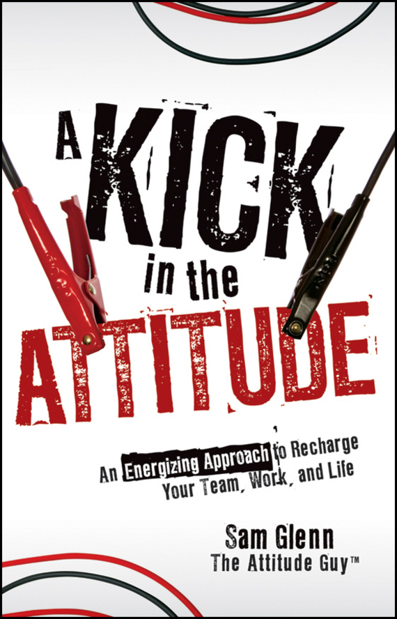 Sam  Glenn A Kick in the Attitude. An Energizing Approach to Recharge your Team, Work, and Life glenn  shepard how to make performance