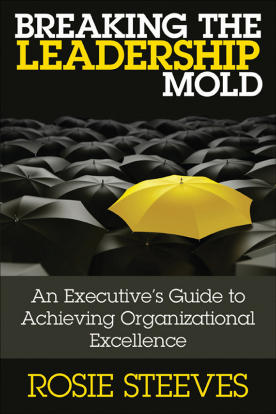 Rosie  Steeves Breaking the Leadership Mold. An Executive's Guide to Achieving Organizational Excellence nigel nicholson the i of leadership strategies for seeing being and doing