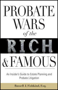 Russell Fishkind J. - Probate Wars of the Rich and Famous. An Insider's Guide to Estate Planning and Probate Litigation