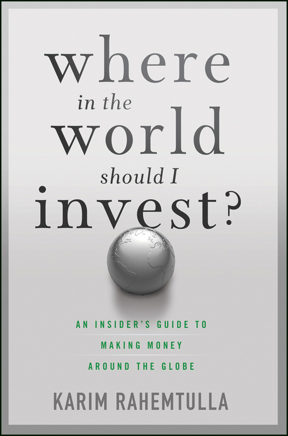 Bill Bonner Where In the World Should I Invest. An Insider's Guide to Making Money Around the Globe jerome booth emerging markets in an upside down world challenging perceptions in asset allocation and investment