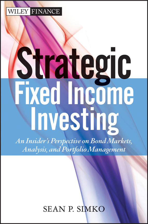 Sean Simko P. Strategic Fixed Income Investing. An Insider's Perspective on Bond Markets, Analysis, and Portfolio Management finance and investments