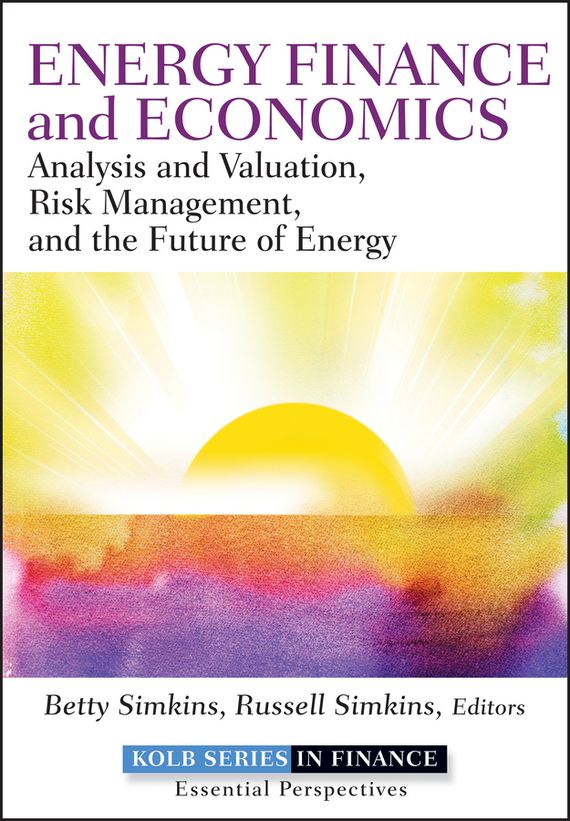 Betty Simkins Energy Finance and Economics. Analysis and Valuation, Risk Management, and the Future of Energy natural resource economics issues analysis and policy