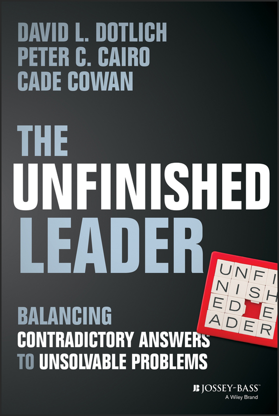 David L. Dotlich The Unfinished Leader. Balancing Contradictory Answers to Unsolvable Problems chris van gorder the front line leader