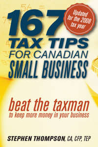 Stephen  Thompson - 167 Tax Tips for Canadian Small Business. Beat the Taxman to Keep More Money in Your Business