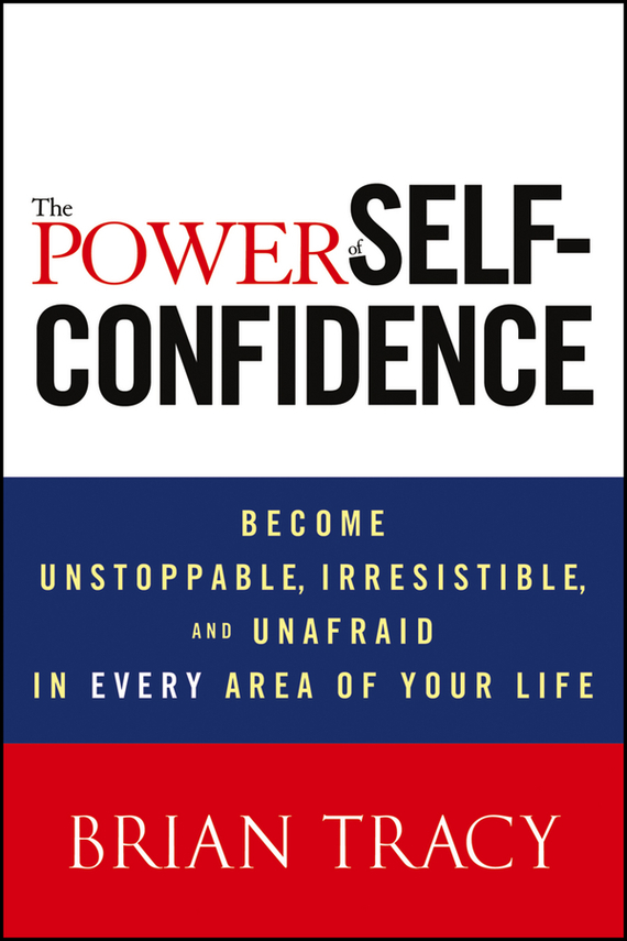 Brian  Tracy The Power of Self-Confidence. Become Unstoppable, Irresistible, and Unafraid in Every Area of Your Life brian livingston more windows® 98 secrets®