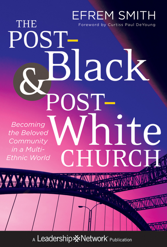 Efrem Smith The Post-Black and Post-White Church. Becoming the Beloved Community in a Multi-Ethnic World