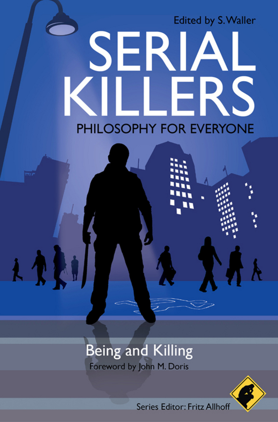 Fritz  Allhoff Serial Killers - Philosophy for Everyone. Being and Killing max klim the most horrible maniacs in history types and classification of serial killers