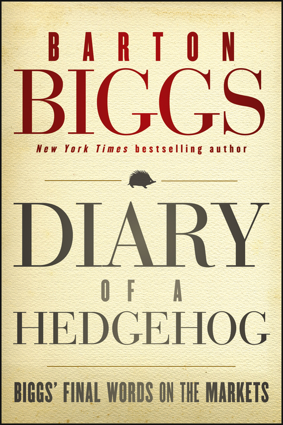 Barton Biggs Diary of a Hedgehog. Biggs' Final Words on the Markets biggs william narrative of the captivity of william biggs among the kickapoo indians in illinois in 1788
