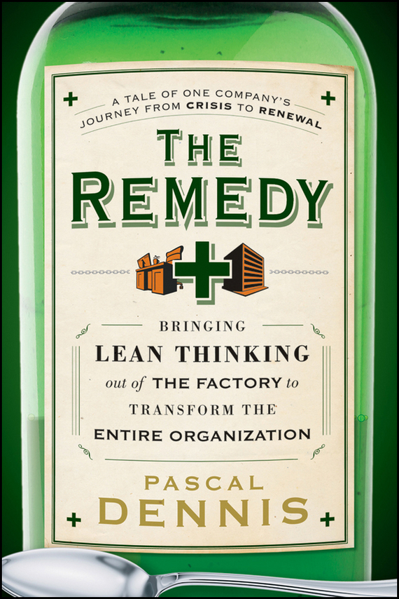 Pascal Dennis The Remedy. Bringing Lean Thinking Out of the Factory to Transform the Entire Organization defining the ne standard of excellence at ork 9787515802565